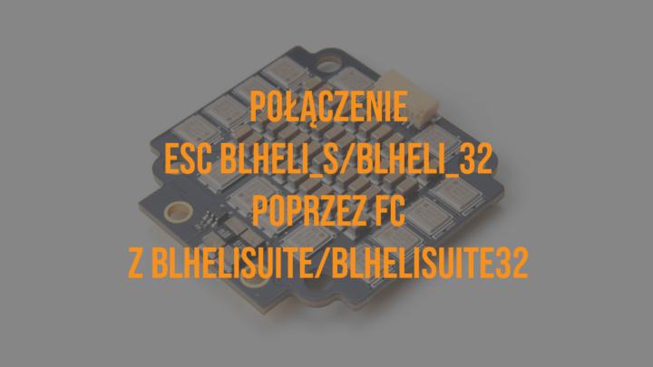 Jak połączyć ESC BLHeli_S/BLHeli_32 poprzez FC z BLHeliSuite/BLHeliSuite32?