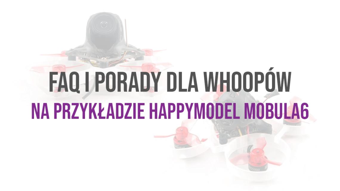 FAQ i praktyczne porady dla whoopów na przykładzie HappyModel Mobula6